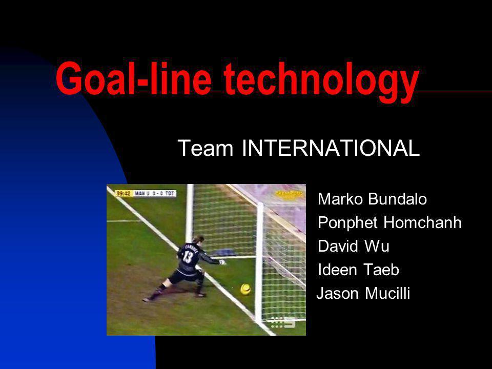 Goal-line technology Team INTERNATIONAL Marko Bundalo Ponphet Homchanh David Wu Ideen Taeb Jason Mucilli