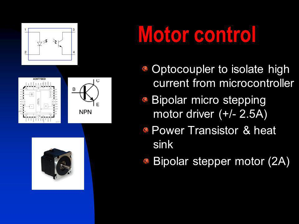 Motor control Optocoupler to isolate high current from microcontroller Bipolar micro stepping motor driver (+/- 2.5A) Power Transistor & heat sink Bip