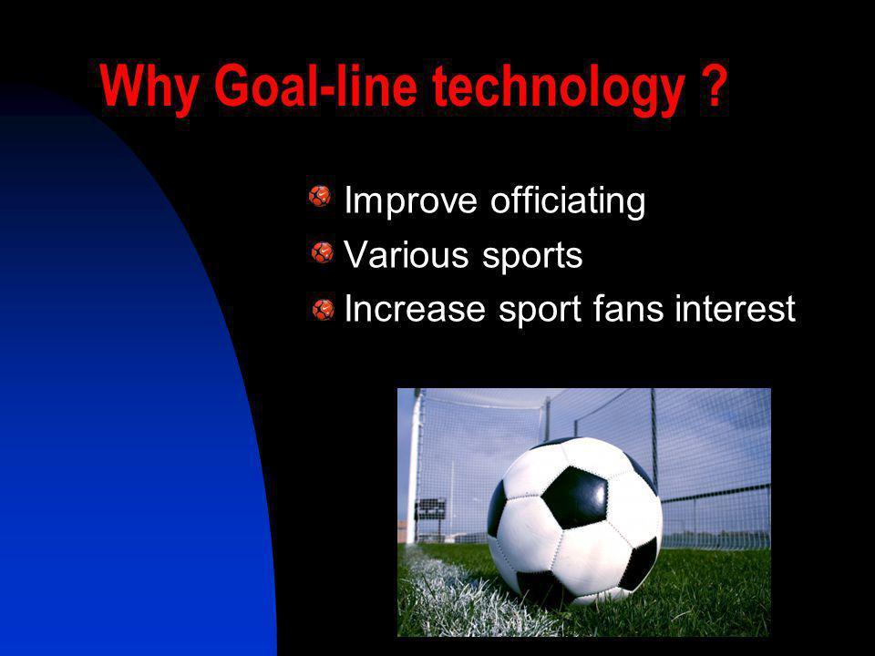 Why Goal-line technology ? Improve officiating Various sports Increase sport fans interest