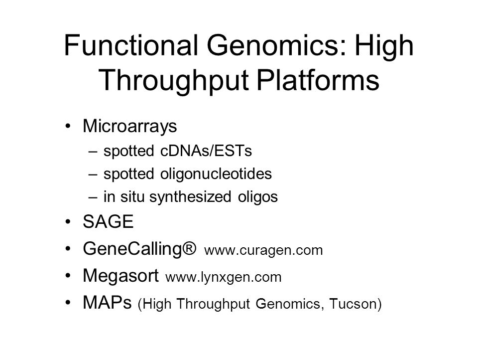 Functional Genomics: High Throughput Platforms Microarrays –spotted cDNAs/ESTs –spotted oligonucleotides –in situ synthesized oligos SAGE GeneCalling®