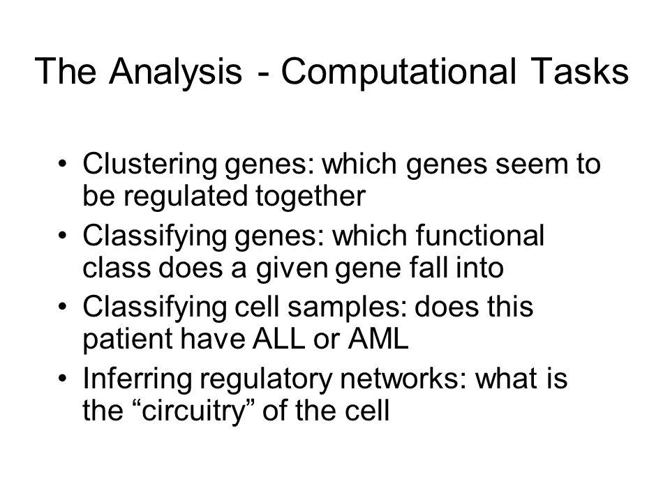 The Analysis - Computational Tasks Clustering genes: which genes seem to be regulated together Classifying genes: which functional class does a given