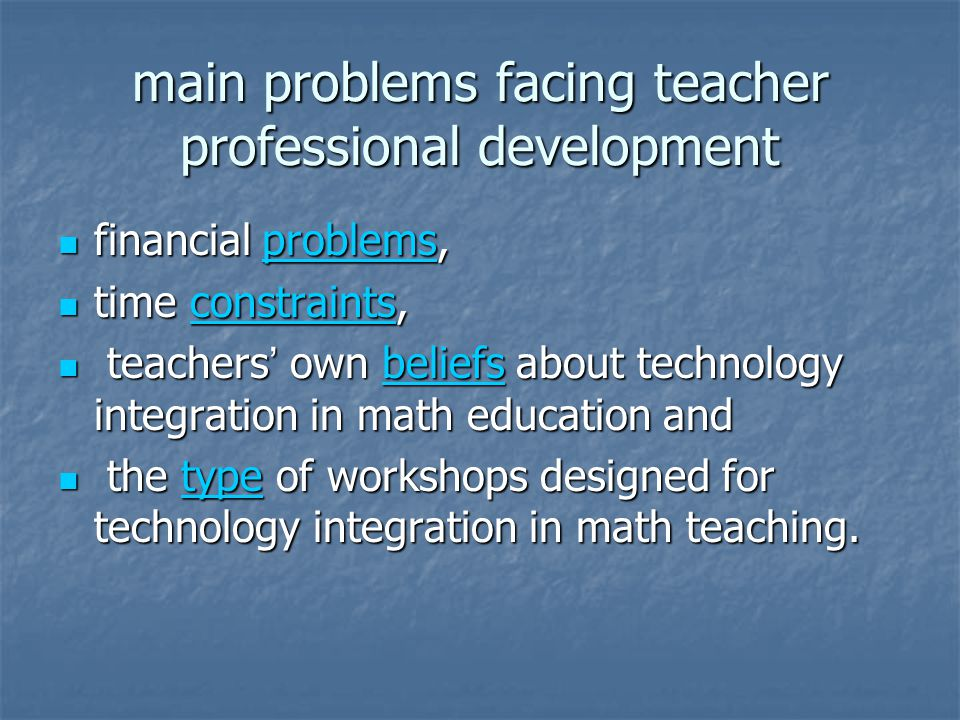 main problems facing teacher professional development financial problems, financial problems,problems time constraints, time constraints,constraints teachers own beliefs about technology integration in math education and teachers own beliefs about technology integration in math education andbeliefs the type of workshops designed for technology integration in math teaching.