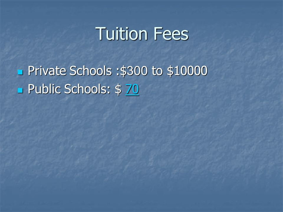 Tuition Fees Private Schools :$300 to $10000 Private Schools :$300 to $10000 Public Schools: $ 70 Public Schools: $ 7070