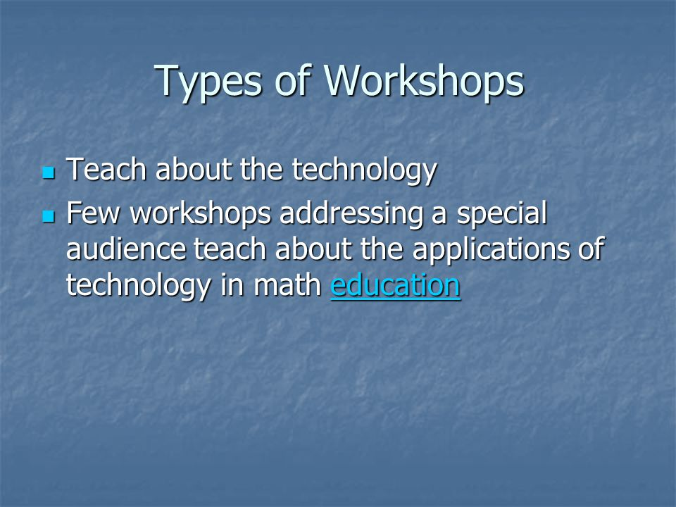 Types of Workshops Teach about the technology Teach about the technology Few workshops addressing a special audience teach about the applications of technology in math education Few workshops addressing a special audience teach about the applications of technology in math educationeducation