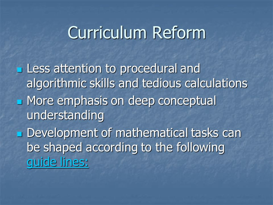 Curriculum Reform Less attention to procedural and algorithmic skills and tedious calculations Less attention to procedural and algorithmic skills and tedious calculations More emphasis on deep conceptual understanding More emphasis on deep conceptual understanding Development of mathematical tasks can be shaped according to the following guide lines: Development of mathematical tasks can be shaped according to the following guide lines: guide lines: guide lines: