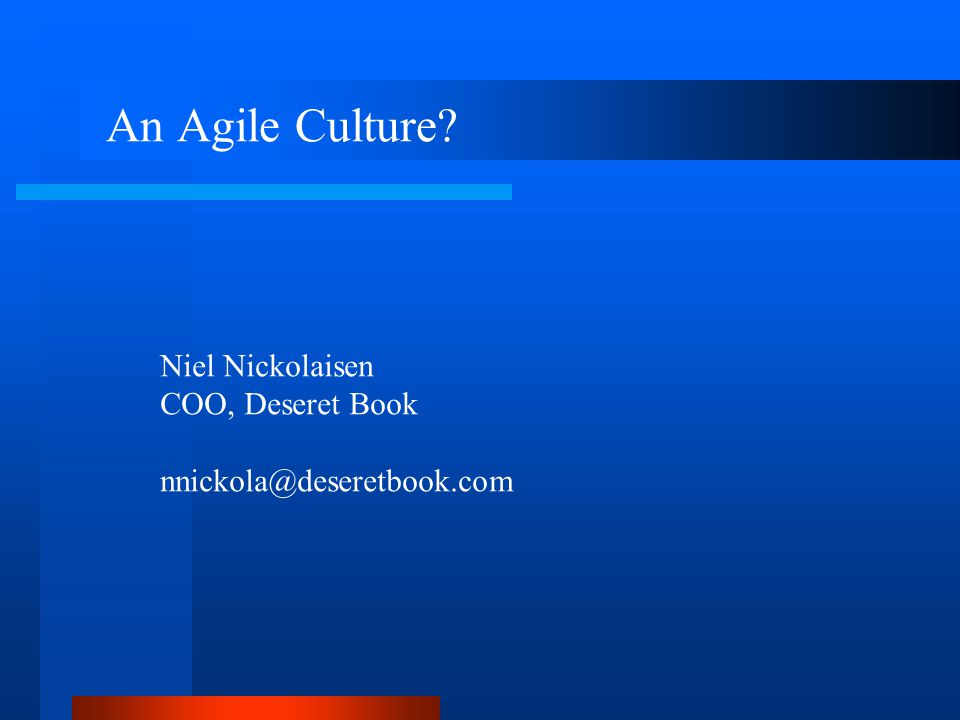 An Agile Culture? Niel Nickolaisen COO, Deseret Book nnickola@deseretbook.com