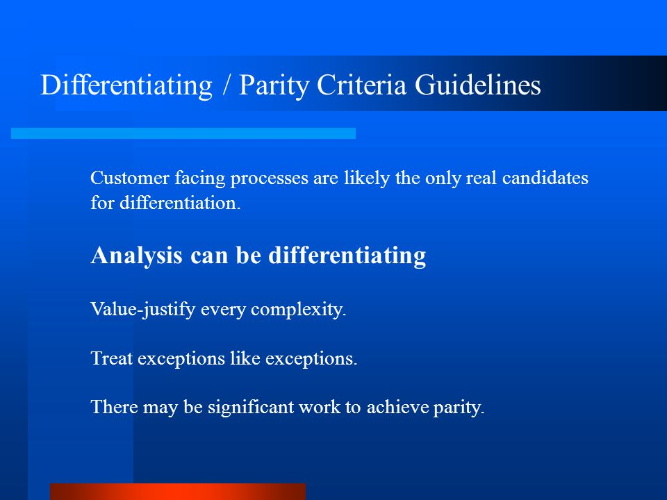 Differentiating / Parity Criteria Guidelines Customer facing processes are likely the only real candidates for differentiation.