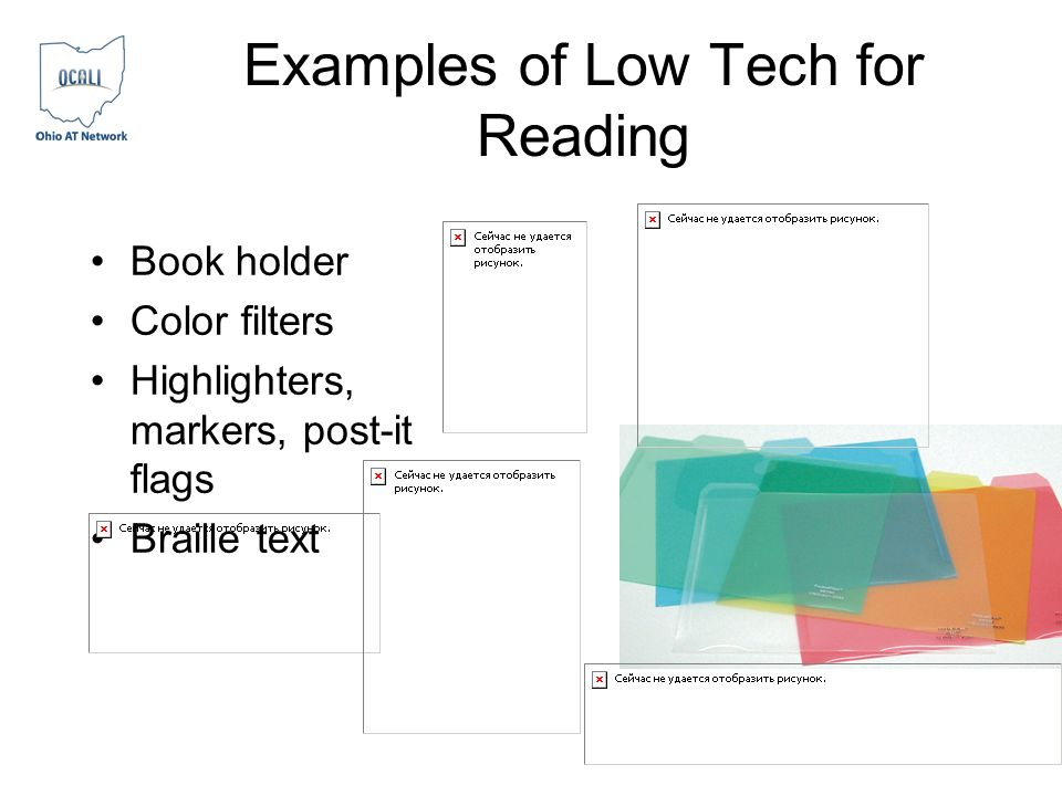 Examples of Low Tech for Reading Book holder Color filters Highlighters, markers, post-it flags Braille text