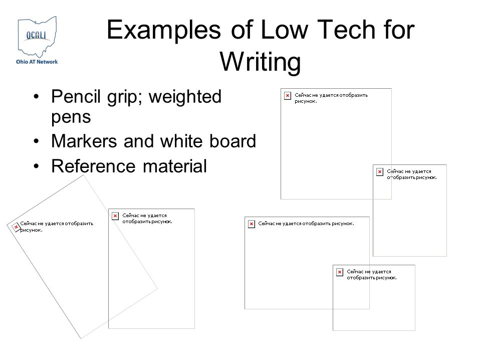 Examples of Low Tech for Writing Pencil grip; weighted pens Markers and white board Reference material
