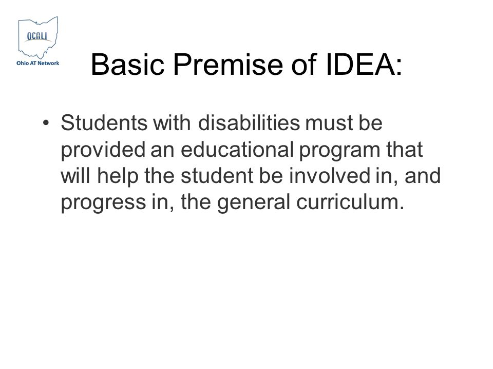 Basic Premise of IDEA: Students with disabilities must be provided an educational program that will help the student be involved in, and progress in,