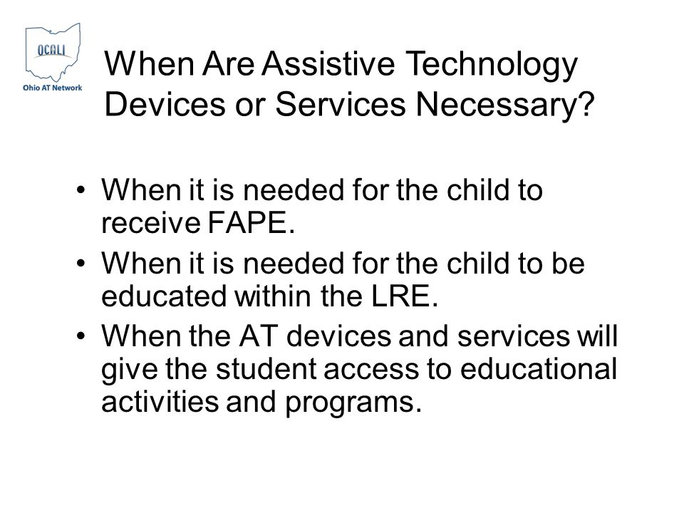 When Are Assistive Technology Devices or Services Necessary? When it is needed for the child to receive FAPE. When it is needed for the child to be ed