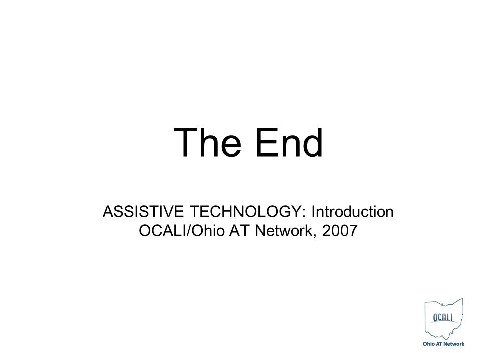 The End ASSISTIVE TECHNOLOGY: Introduction OCALI/Ohio AT Network, 2007