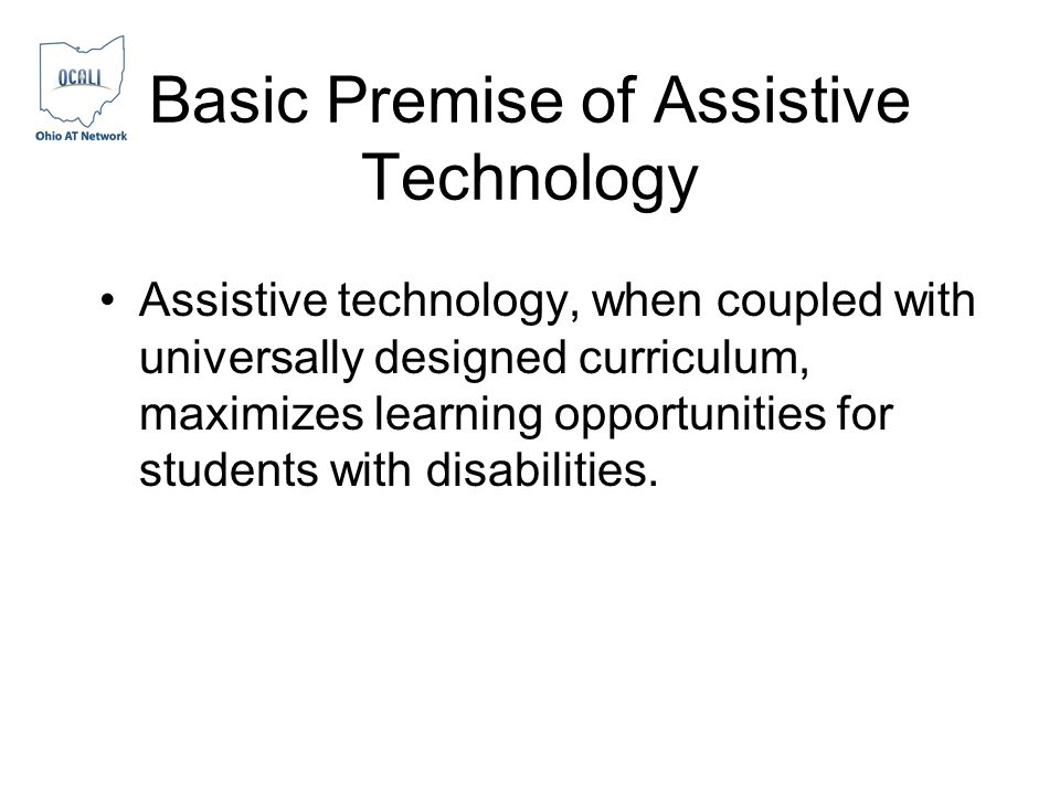 Basic Premise of Assistive Technology Assistive technology, when coupled with universally designed curriculum, maximizes learning opportunities for students with disabilities.