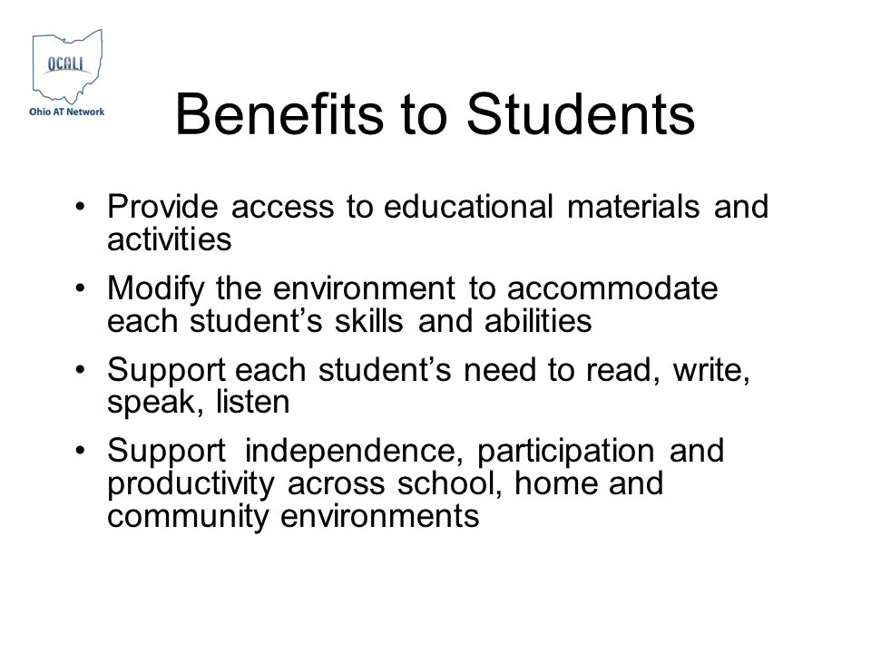 Benefits to Students Provide access to educational materials and activities Modify the environment to accommodate each students skills and abilities S