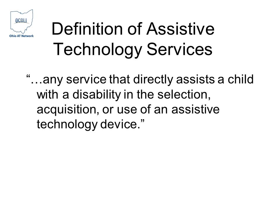 Definition of Assistive Technology Services …any service that directly assists a child with a disability in the selection, acquisition, or use of an assistive technology device.