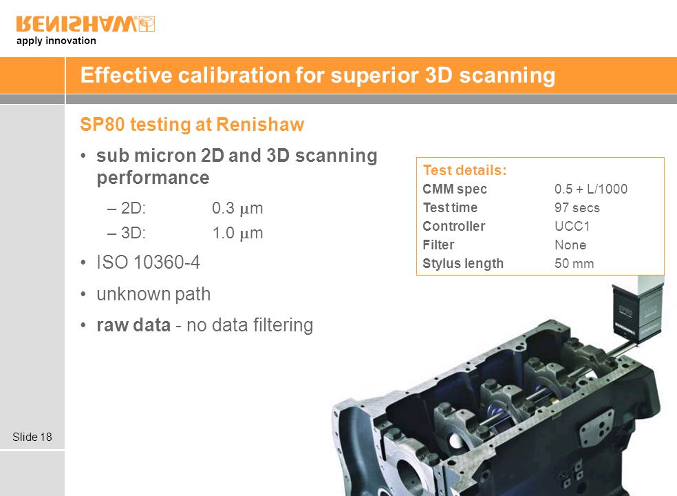 apply innovation Slide 18 Effective calibration for superior 3D scanning SP80 testing at Renishaw sub micron 2D and 3D scanning performance –2D:0.3 m –3D:1.0 m ISO 10360-4 unknown path raw data - no data filtering Test details: CMM spec 0.5 + L/1000 Test time 97 secs Controller UCC1 FilterNone Stylus length50 mm