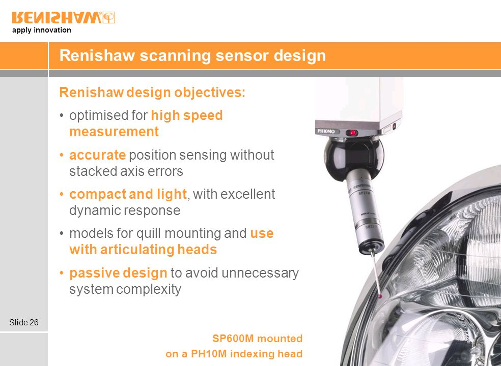 apply innovation Slide 26 Renishaw scanning sensor design Renishaw design objectives: optimised for high speed measurement accurate position sensing without stacked axis errors compact and light, with excellent dynamic response models for quill mounting and use with articulating heads passive design to avoid unnecessary system complexity SP600M mounted on a PH10M indexing head