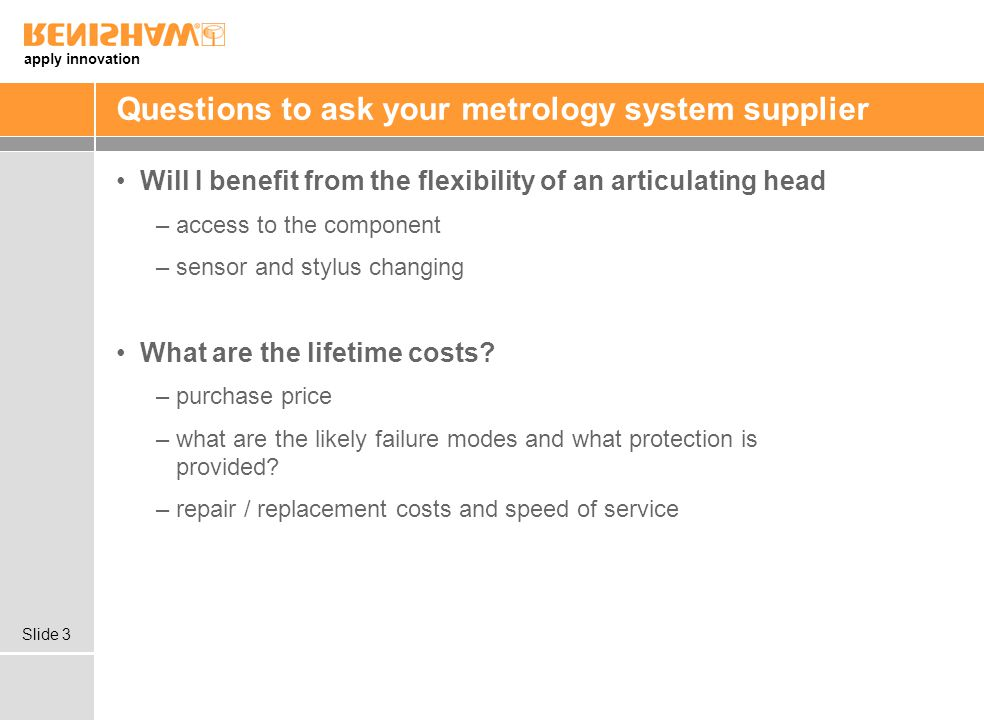 apply innovation Slide 3 Questions to ask your metrology system supplier Will I benefit from the flexibility of an articulating head –access to the component –sensor and stylus changing What are the lifetime costs.