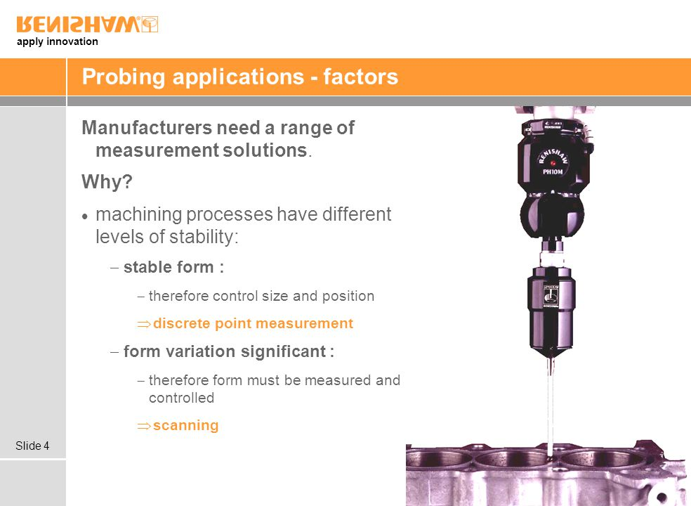 apply innovation Slide 4 Probing applications - factors Manufacturers need a range of measurement solutions.