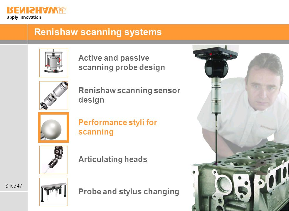 apply innovation Slide 47 Renishaw scanning systems Articulating heads Probe and stylus changing Renishaw scanning sensor design Active and passive scanning probe design Performance styli for scanning