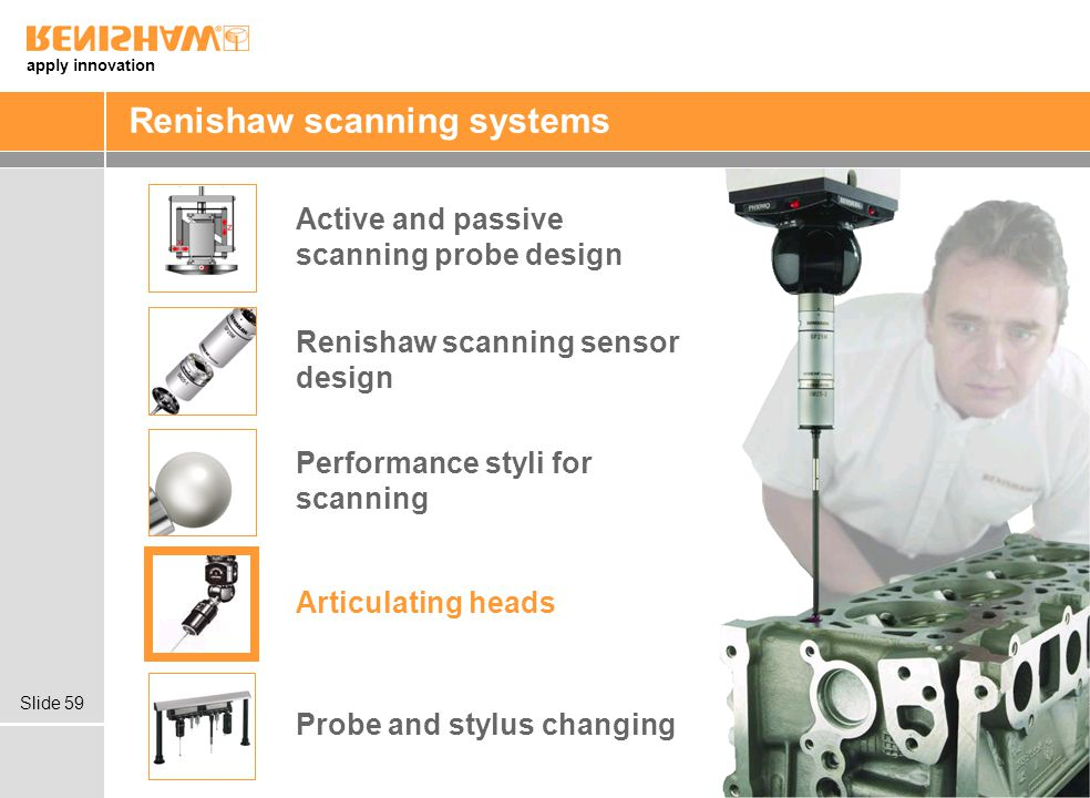 apply innovation Slide 59 Renishaw scanning systems Articulating heads Probe and stylus changing Renishaw scanning sensor design Active and passive scanning probe design Performance styli for scanning