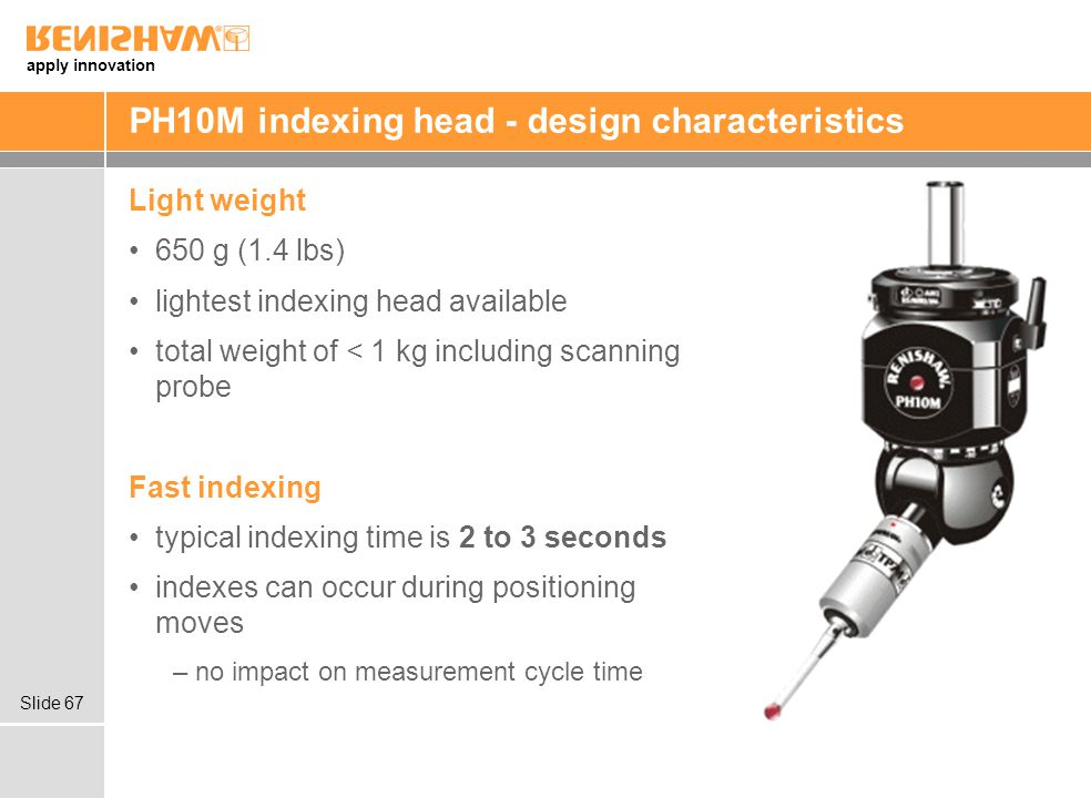 apply innovation Slide 67 PH10M indexing head - design characteristics Light weight 650 g (1.4 lbs) lightest indexing head available total weight of < 1 kg including scanning probe Fast indexing typical indexing time is 2 to 3 seconds indexes can occur during positioning moves –no impact on measurement cycle time