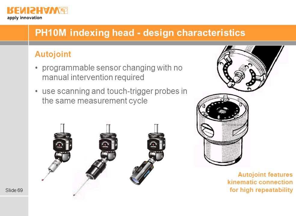 apply innovation Slide 69 PH10M indexing head - design characteristics Autojoint programmable sensor changing with no manual intervention required use scanning and touch-trigger probes in the same measurement cycle Autojoint features kinematic connection for high repeatability