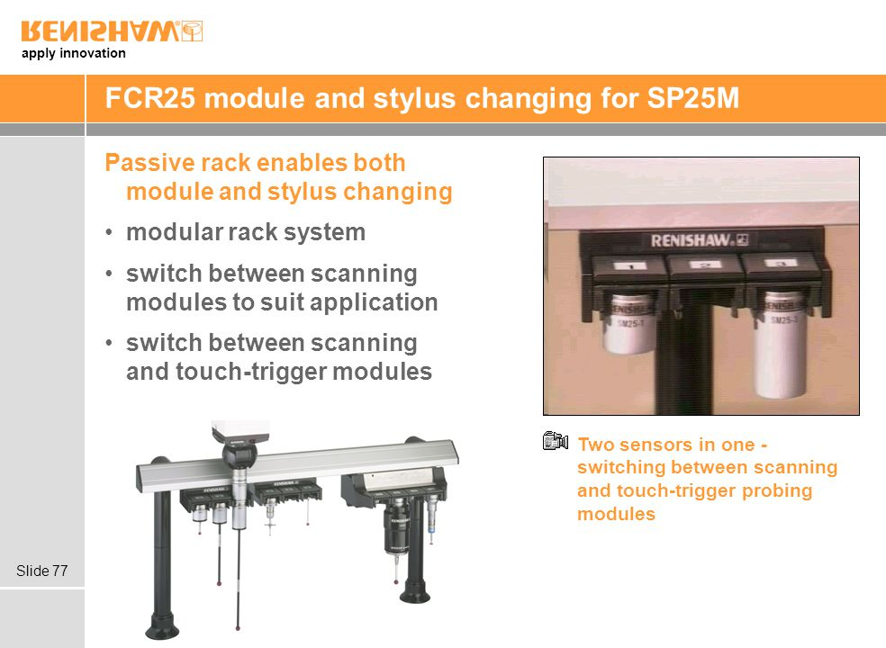 apply innovation Slide 77 FCR25 module and stylus changing for SP25M Passive rack enables both module and stylus changing modular rack system switch between scanning modules to suit application switch between scanning and touch-trigger modules Two sensors in one - switching between scanning and touch-trigger probing modules