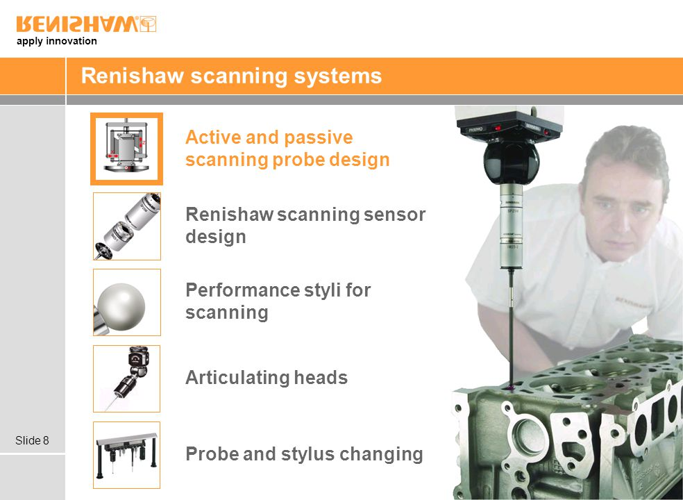 apply innovation Slide 8 Renishaw scanning systems Articulating heads Probe and stylus changing Renishaw scanning sensor design Active and passive scanning probe design Performance styli for scanning