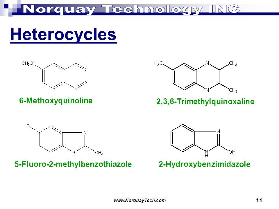 www.NorquayTech.com11 Heterocycles 6-Methoxyquinoline 5-Fluoro-2-methylbenzothiazole2-Hydroxybenzimidazole 2,3,6-Trimethylquinoxaline