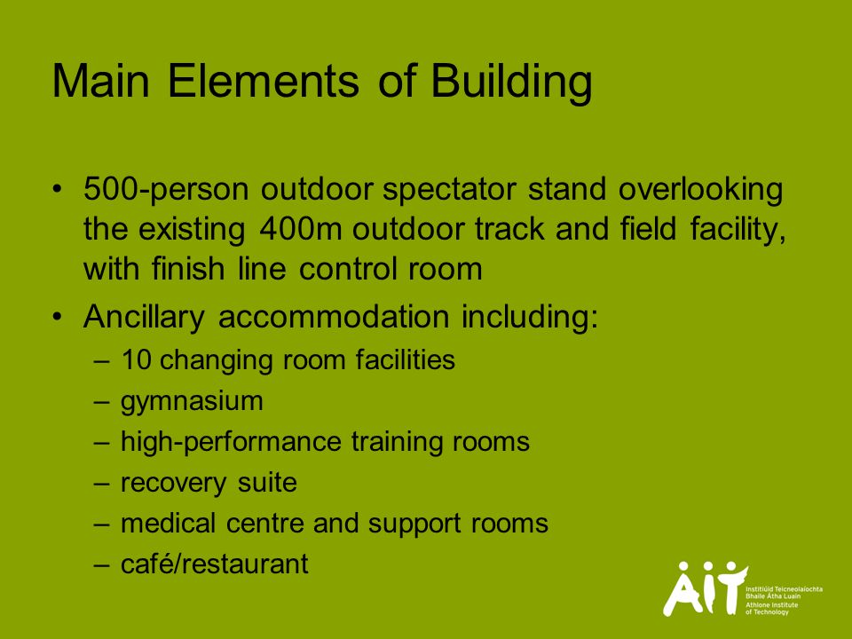 Main Elements of Building 500-person outdoor spectator stand overlooking the existing 400m outdoor track and field facility, with finish line control room Ancillary accommodation including: –10 changing room facilities –gymnasium –high-performance training rooms –recovery suite –medical centre and support rooms –café/restaurant