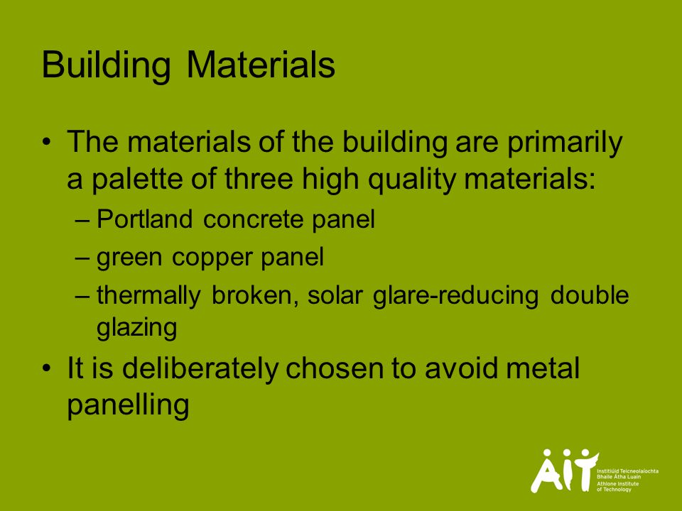 Building Materials The materials of the building are primarily a palette of three high quality materials: –Portland concrete panel –green copper panel –thermally broken, solar glare-reducing double glazing It is deliberately chosen to avoid metal panelling