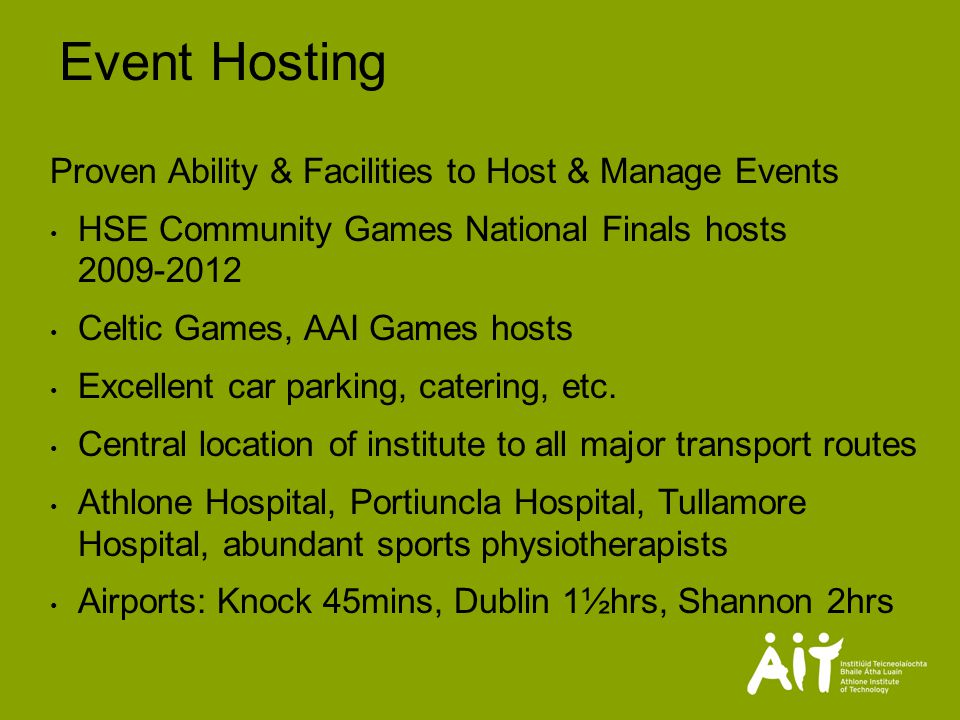 Event Hosting Proven Ability & Facilities to Host & Manage Events HSE Community Games National Finals hosts Celtic Games, AAI Games hosts Excellent car parking, catering, etc.