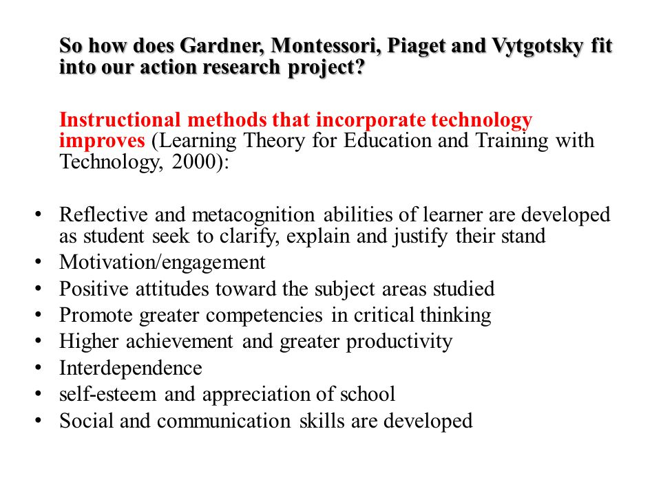Review of Related Literature Four theorists that align with our action research project: Howard Gardner People are intelligent in different ways Maria Montessori Students are lifelong learners and problem solvers Jean Piaget Children can construct their own knowledge Lev Vytgosky Apprenticeship (guiding hand)