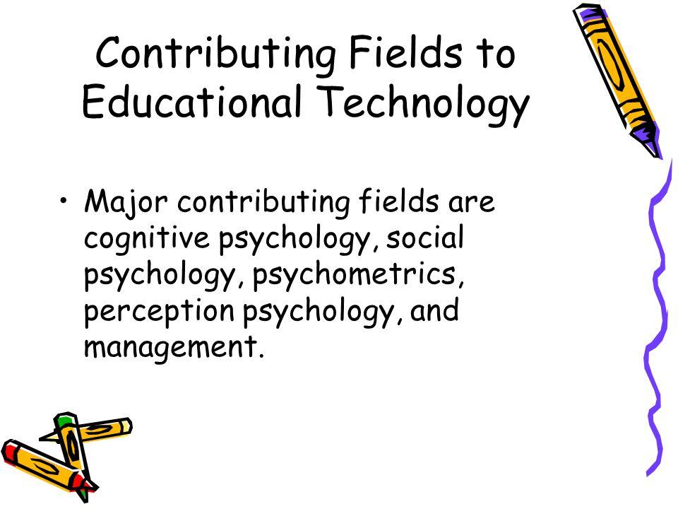 Contributing Fields to Educational Technology Major contributing fields are cognitive psychology, social psychology, psychometrics, perception psychol