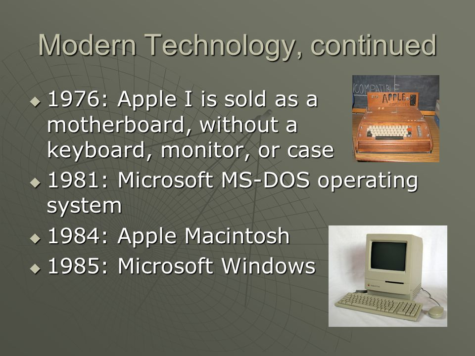 Modern Technology, continued 1976: Apple I is sold as a motherboard, without a 1976: Apple I is sold as a motherboard, without a keyboard, monitor, or case 1981: Microsoft MS-DOS operating system 1981: Microsoft MS-DOS operating system 1984: Apple Macintosh 1984: Apple Macintosh 1985: Microsoft Windows 1985: Microsoft Windows