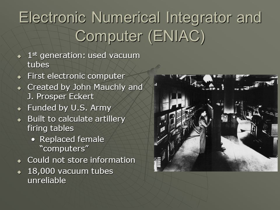 Electronic Numerical Integrator and Computer (ENIAC) 1 st generation: used vacuum tubes 1 st generation: used vacuum tubes First electronic computer First electronic computer Created by John Mauchly and J.