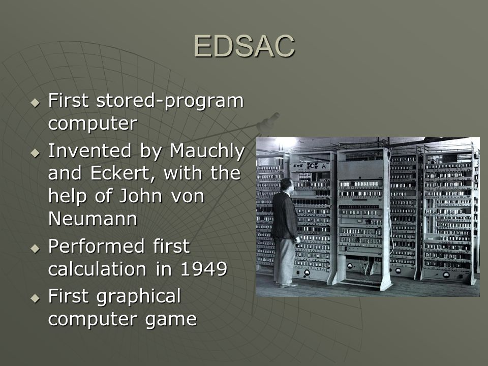EDSAC First stored-program computer First stored-program computer Invented by Mauchly and Eckert, with the help of John von Neumann Invented by Mauchly and Eckert, with the help of John von Neumann Performed first calculation in 1949 Performed first calculation in 1949 First graphical computer game First graphical computer game