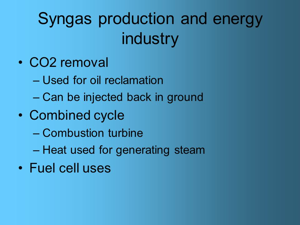 Syngas production and energy industry CO2 removal –Used for oil reclamation –Can be injected back in ground Combined cycle –Combustion turbine –Heat used for generating steam Fuel cell uses