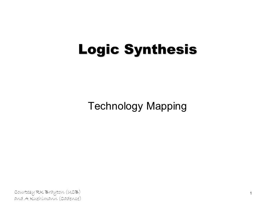 Courtesy RK Brayton (UCB) and A Kuehlmann (Cadence) 1 Logic Synthesis Technology Mapping