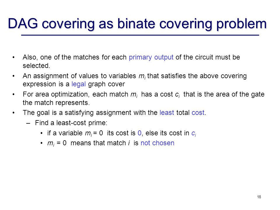 18 DAG covering as binate covering problem Also, one of the matches for each primary output of the circuit must be selected. An assignment of values t