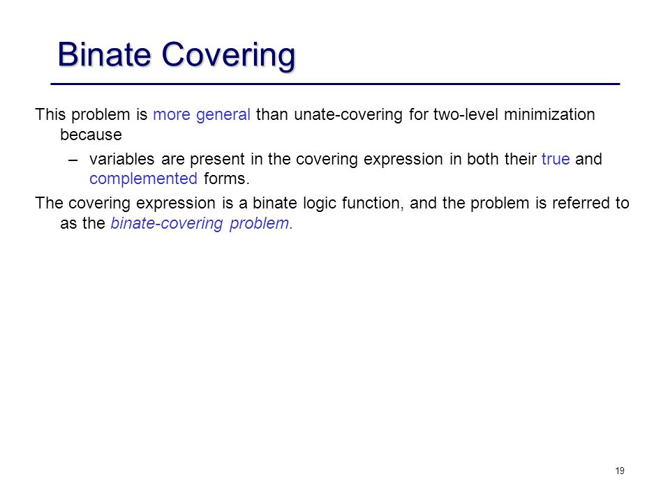 19 Binate Covering This problem is more general than unate-covering for two-level minimization because –variables are present in the covering expressi