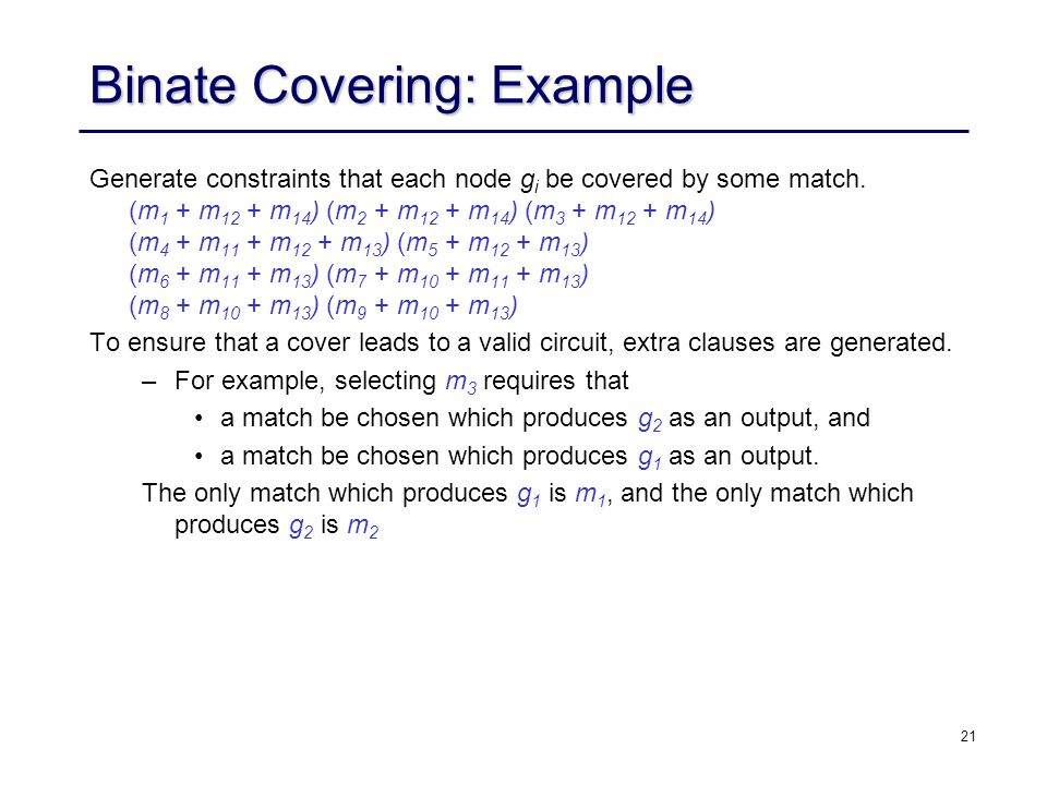 21 Binate Covering: Example Generate constraints that each node g i be covered by some match. (m 1 + m 12 + m 14 ) (m 2 + m 12 + m 14 ) (m 3 + m 12 +
