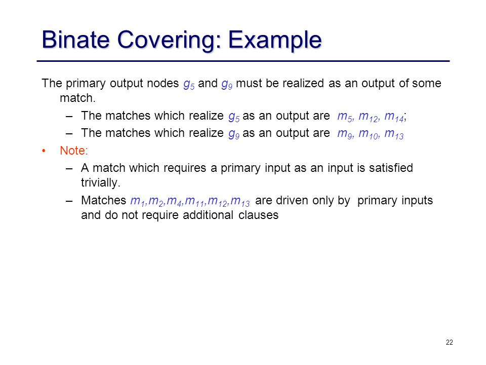 22 Binate Covering: Example The primary output nodes g 5 and g 9 must be realized as an output of some match. –The matches which realize g 5 as an out