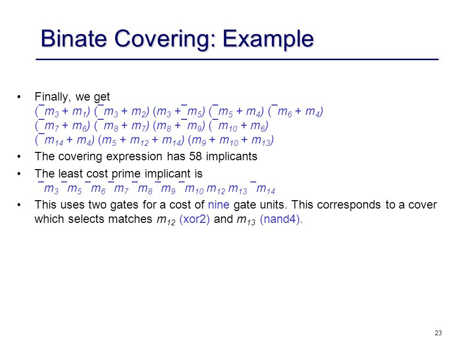 23 Binate Covering: Example Finally, we get ( m 3 + m 1 ) ( m 3 + m 2 ) (m 3 + m 5 ) ( m 5 + m 4 ) ( m 6 + m 4 ) ( m 7 + m 6 ) ( m 8 + m 7 ) (m 8 + m