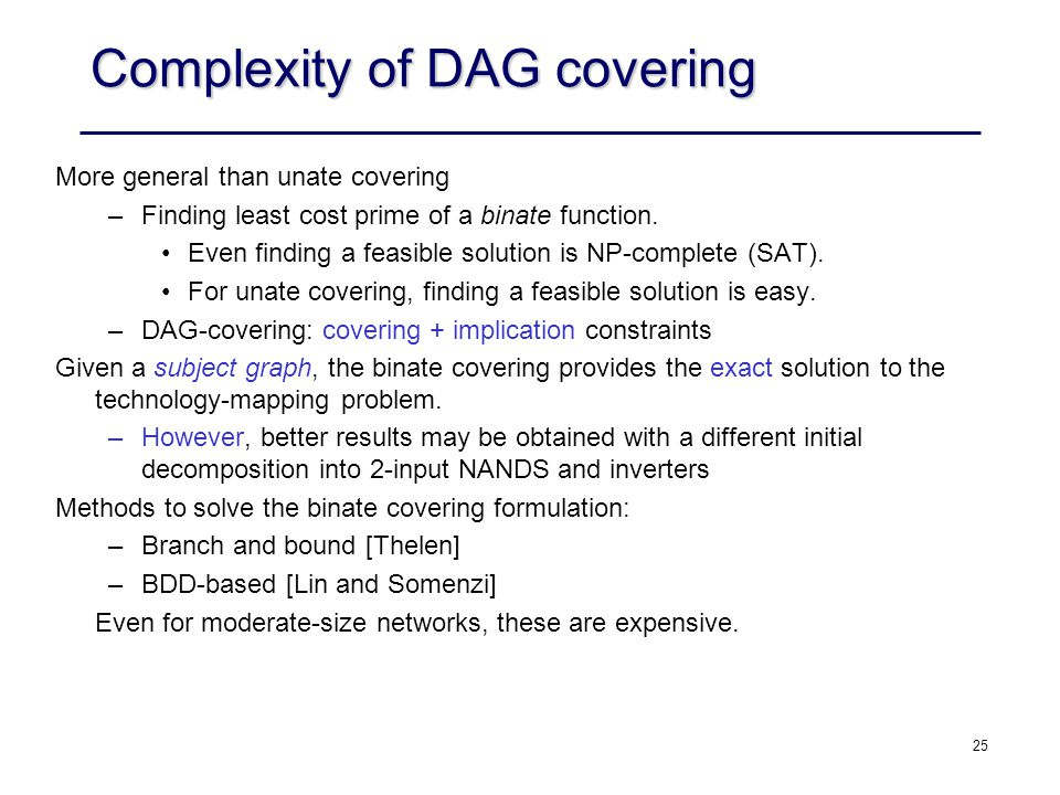 25 Complexity of DAG covering More general than unate covering –Finding least cost prime of a binate function. Even finding a feasible solution is NP-