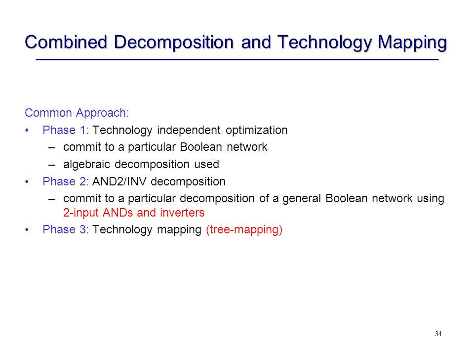 34 Combined Decomposition and Technology Mapping Common Approach: Phase 1: Technology independent optimization –commit to a particular Boolean network