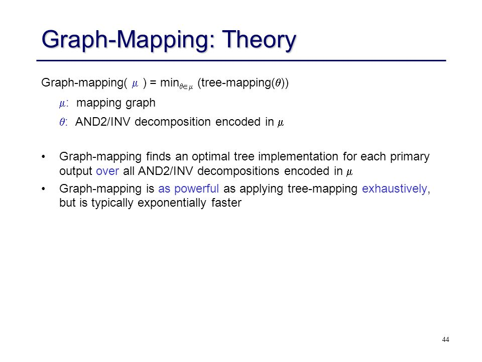 44 Graph-Mapping: Theory Graph-mapping( ) = min (tree-mapping( )) : mapping graph : AND2/INV decomposition encoded in Graph-mapping finds an optimal t