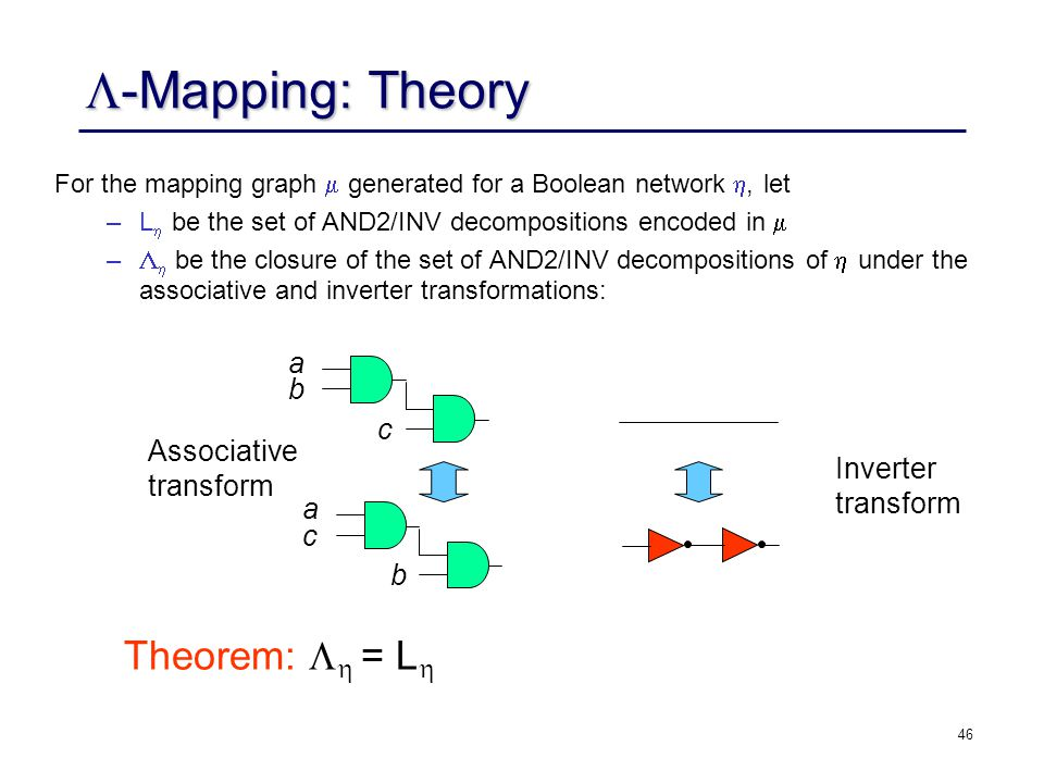 46 -Mapping: Theory -Mapping: Theory For the mapping graph generated for a Boolean network, let –L be the set of AND2/INV decompositions encoded in –