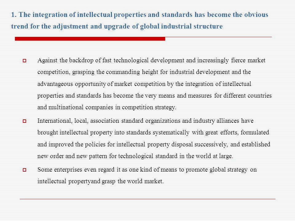 Against the backdrop of fast technological development and increasingly fierce market competition, grasping the commanding height for industrial development and the advantageous opportunity of market competition by the integration of intellectual properties and standards has become the very means and measures for different countries and multinational companies in competition strategy.